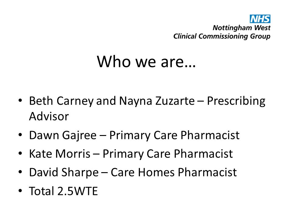 Who we are… Beth Carney and Nayna Zuzarte – Prescribing Advisor Dawn Gajree – Primary Care Pharmacist Kate Morris – Primary Care Pharmacist David Sharpe – Care Homes Pharmacist Total 2.5WTE