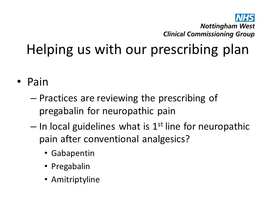 Helping us with our prescribing plan Pain – Practices are reviewing the prescribing of pregabalin for neuropathic pain – In local guidelines what is 1