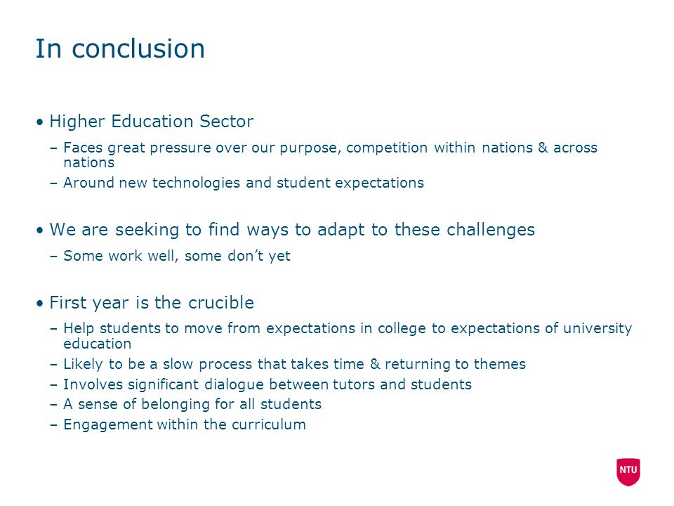 In conclusion Higher Education Sector –Faces great pressure over our purpose, competition within nations & across nations –Around new technologies and student expectations We are seeking to find ways to adapt to these challenges –Some work well, some don't yet First year is the crucible –Help students to move from expectations in college to expectations of university education –Likely to be a slow process that takes time & returning to themes –Involves significant dialogue between tutors and students –A sense of belonging for all students –Engagement within the curriculum