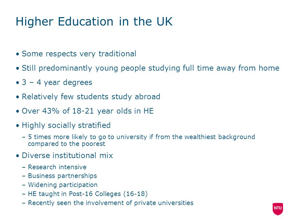 Higher Education in the UK Some respects very traditional Still predominantly young people studying full time away from home 3 – 4 year degrees Relatively few students study abroad Over 43% of 18-21 year olds in HE Highly socially stratified –5 times more likely to go to university if from the wealthiest background compared to the poorest Diverse institutional mix –Research intensive –Business partnerships –Widening participation –HE taught in Post-16 Colleges (16-18) –Recently seen the involvement of private universities