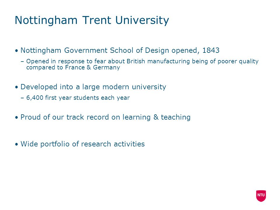 Nottingham Trent University Nottingham Government School of Design opened, 1843 –Opened in response to fear about British manufacturing being of poorer quality compared to France & Germany Developed into a large modern university –6,400 first year students each year Proud of our track record on learning & teaching Wide portfolio of research activities