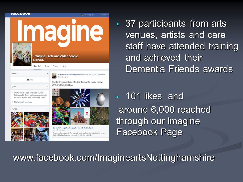  37 participants from arts venues, artists and care staff have attended training and achieved their Dementia Friends awards  101 likes and around 6,000 reached through our Imagine Facebook Page around 6,000 reached through our Imagine Facebook Page www.facebook.com/ImagineartsNottinghamshire