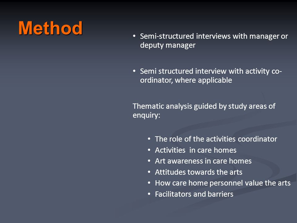 Method Semi-structured interviews with manager or deputy manager Semi structured interview with activity co- ordinator, where applicable Thematic analysis guided by study areas of enquiry: The role of the activities coordinator Activities in care homes Art awareness in care homes Attitudes towards the arts How care home personnel value the arts Facilitators and barriers