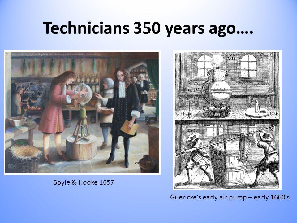 Technicians 350 years ago…. Boyle & Hooke 1657 Guericke's early air pump – early 1660's.