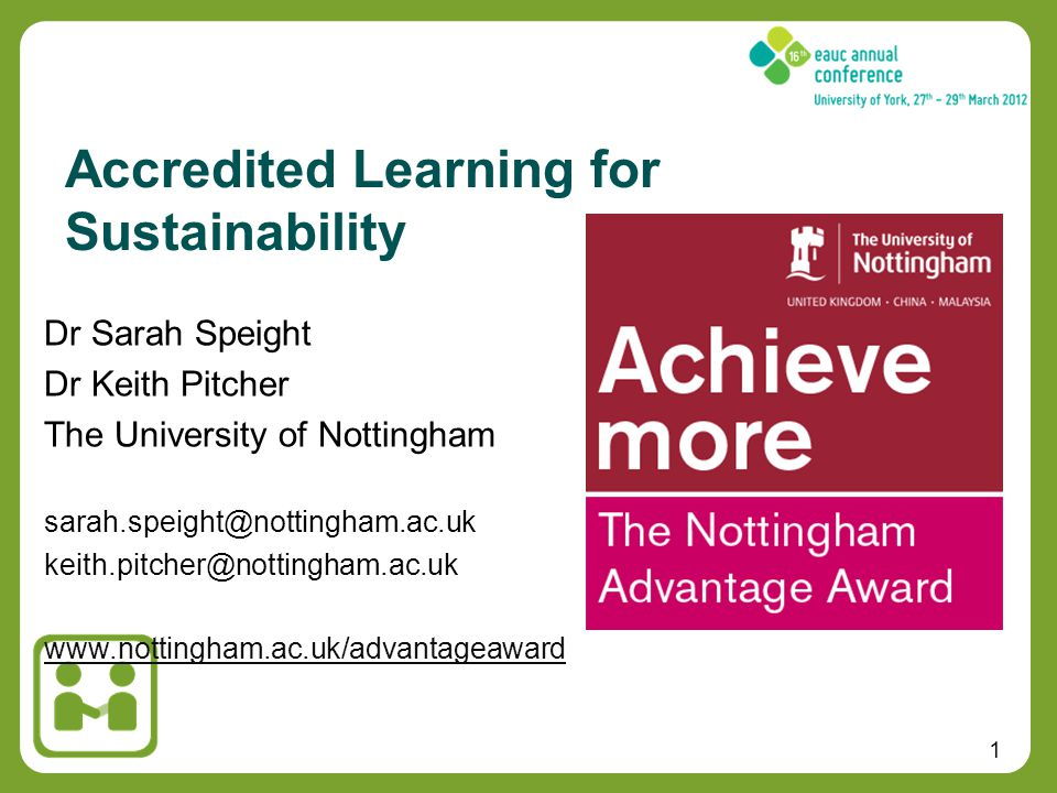1 Dr Sarah Speight Dr Keith Pitcher The University of Nottingham sarah.speight@nottingham.ac.uk keith.pitcher@nottingham.ac.uk www.nottingham.ac.uk/advantageaward Accredited Learning for Sustainability
