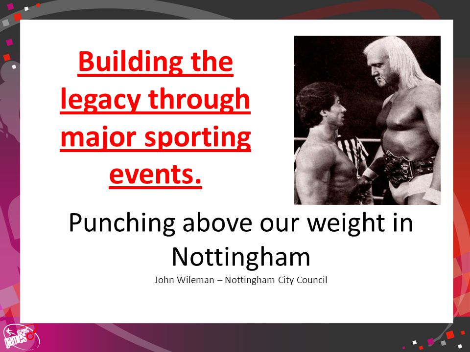 Click to edit Master title style Punching above our weight in Nottingham John Wileman – Nottingham City Council Building the legacy through major sporting events.