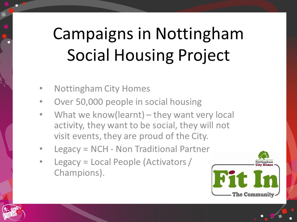 Click to edit Master title style Nottingham City Homes Over 50,000 people in social housing What we know(learnt) – they want very local activity, they want to be social, they will not visit events, they are proud of the City.