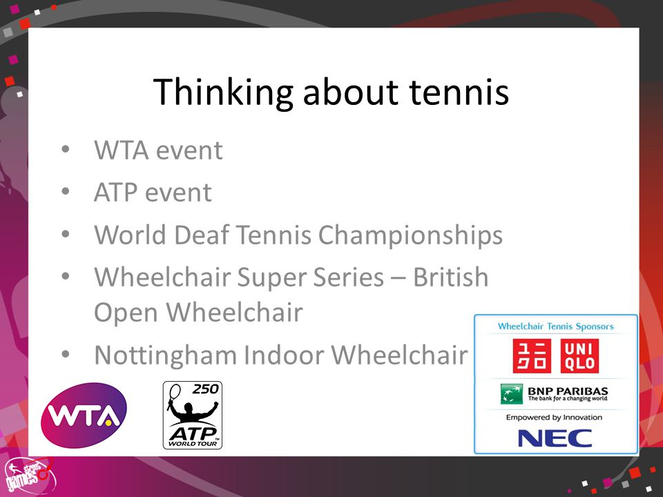 Click to edit Master title style Thinking about tennis WTA event ATP event World Deaf Tennis Championships Wheelchair Super Series – British Open Wheelchair Nottingham Indoor Wheelchair