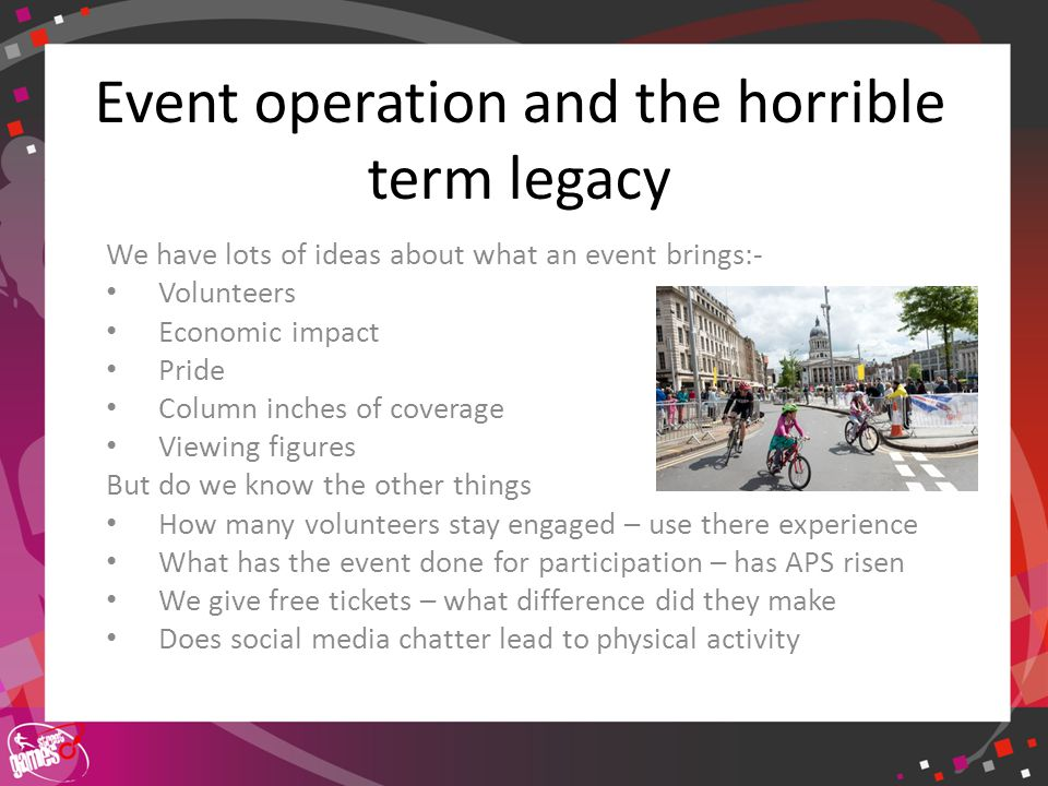 Click to edit Master title style Event operation and the horrible term legacy We have lots of ideas about what an event brings:- Volunteers Economic i