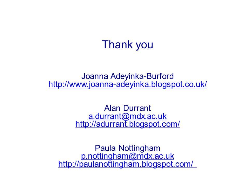 Thank you Joanna Adeyinka-Burford http://www.joanna-adeyinka.blogspot.co.uk/ Alan Durrant a.durrant@mdx.ac.uk http://adurrant.blogspot.com/ Paula Nott