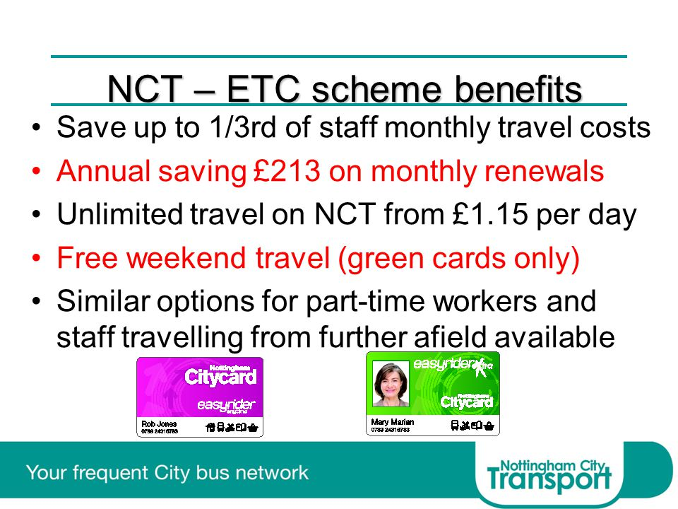 NCT – ETC scheme benefits Save up to 1/3rd of staff monthly travel costs Annual saving £213 on monthly renewals Unlimited travel on NCT from £1.15 per day Free weekend travel (green cards only) Similar options for part-time workers and staff travelling from further afield available