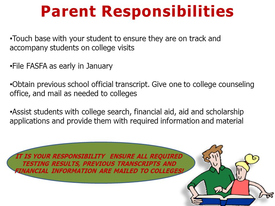 Parent Responsibilities Touch base with your student to ensure they are on track and accompany students on college visits File FASFA as early in January Obtain previous school official transcript.