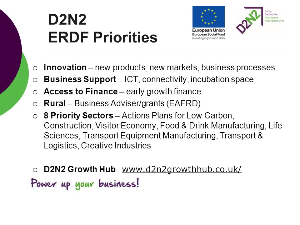 D2N2 ERDF Priorities  Innovation – new products, new markets, business processes  Business Support – ICT, connectivity, incubation space  Access to Finance – early growth finance  Rural – Business Adviser/grants (EAFRD)  8 Priority Sectors – Actions Plans for Low Carbon, Construction, Visitor Economy, Food & Drink Manufacturing, Life Sciences, Transport Equipment Manufacturing, Transport & Logistics, Creative Industries  D2N2 Growth Hub www.d2n2growthhub.co.uk/