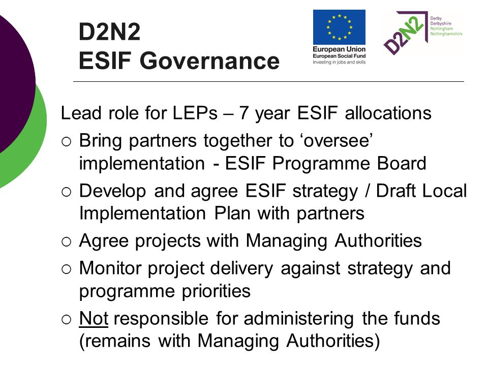 D2N2 ESIF Governance Lead role for LEPs – 7 year ESIF allocations  Bring partners together to 'oversee' implementation - ESIF Programme Board  Devel