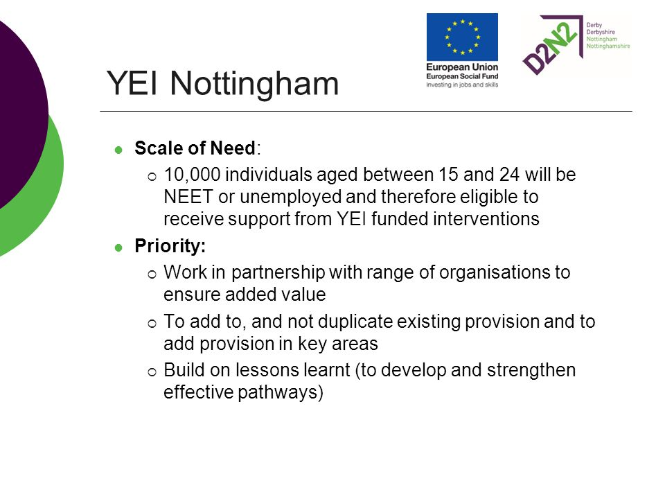 YEI Nottingham Scale of Need:  10,000 individuals aged between 15 and 24 will be NEET or unemployed and therefore eligible to receive support from YEI funded interventions Priority:  Work in partnership with range of organisations to ensure added value  To add to, and not duplicate existing provision and to add provision in key areas  Build on lessons learnt (to develop and strengthen effective pathways)