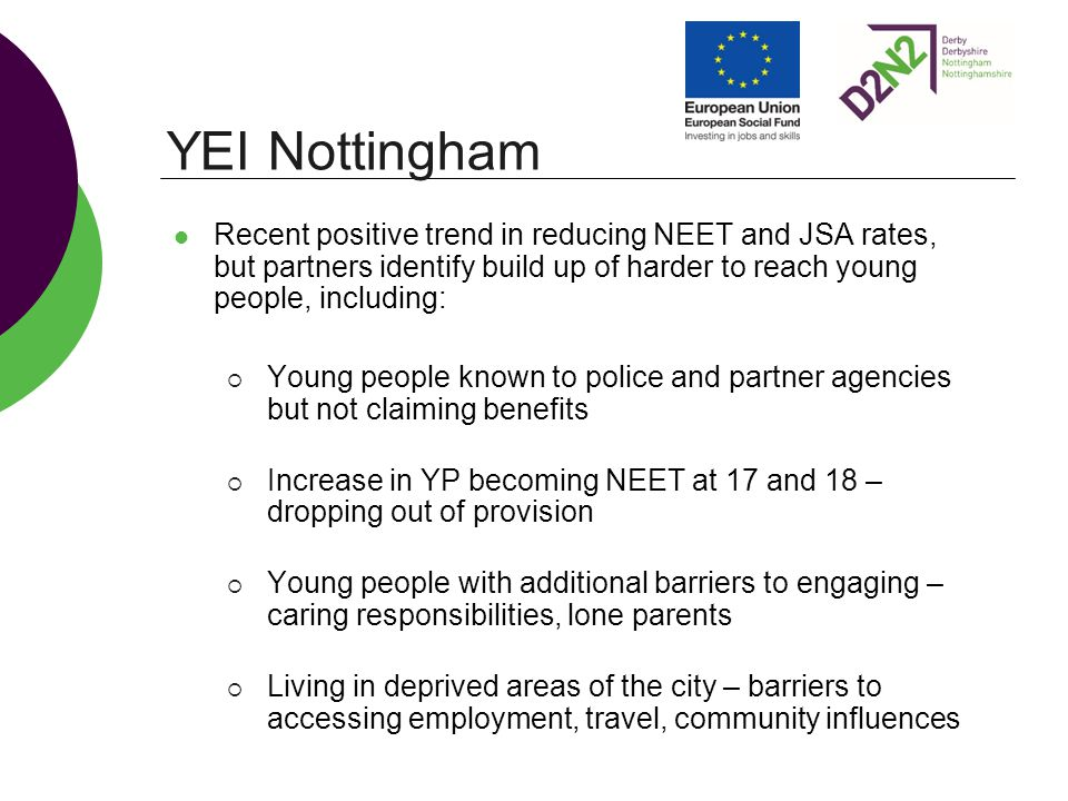 Recent positive trend in reducing NEET and JSA rates, but partners identify build up of harder to reach young people, including:  Young people known to police and partner agencies but not claiming benefits  Increase in YP becoming NEET at 17 and 18 – dropping out of provision  Young people with additional barriers to engaging – caring responsibilities, lone parents  Living in deprived areas of the city – barriers to accessing employment, travel, community influences YEI Nottingham