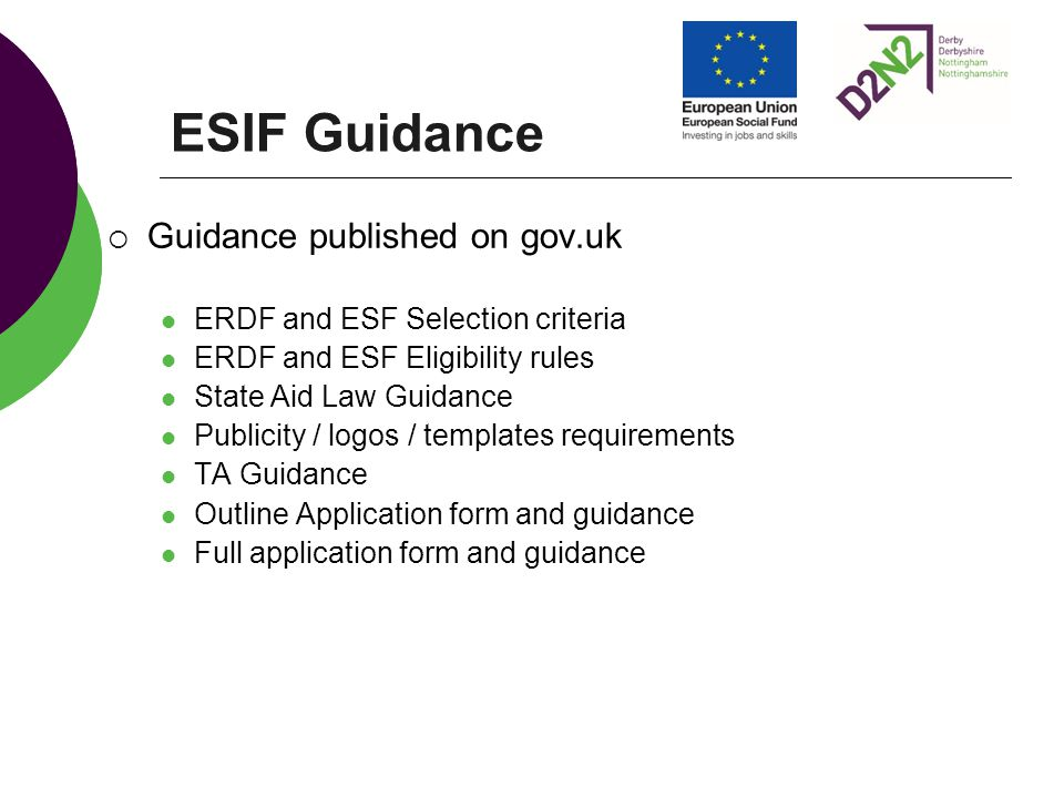 ESIF Guidance  Guidance published on gov.uk ERDF and ESF Selection criteria ERDF and ESF Eligibility rules State Aid Law Guidance Publicity / logos / templates requirements TA Guidance Outline Application form and guidance Full application form and guidance