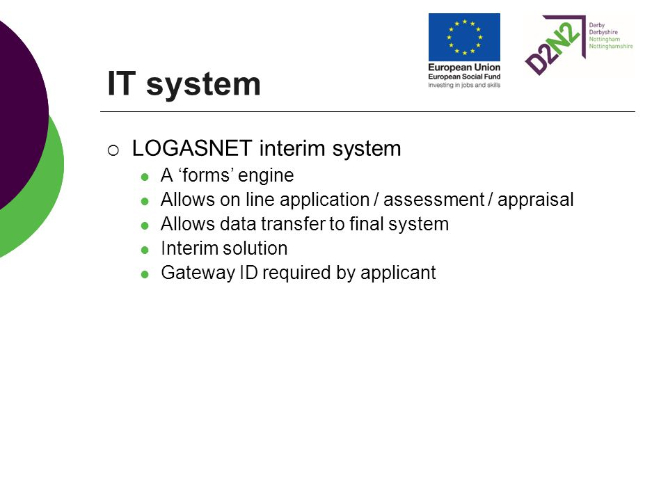 IT system  LOGASNET interim system A 'forms' engine Allows on line application / assessment / appraisal Allows data transfer to final system Interim solution Gateway ID required by applicant