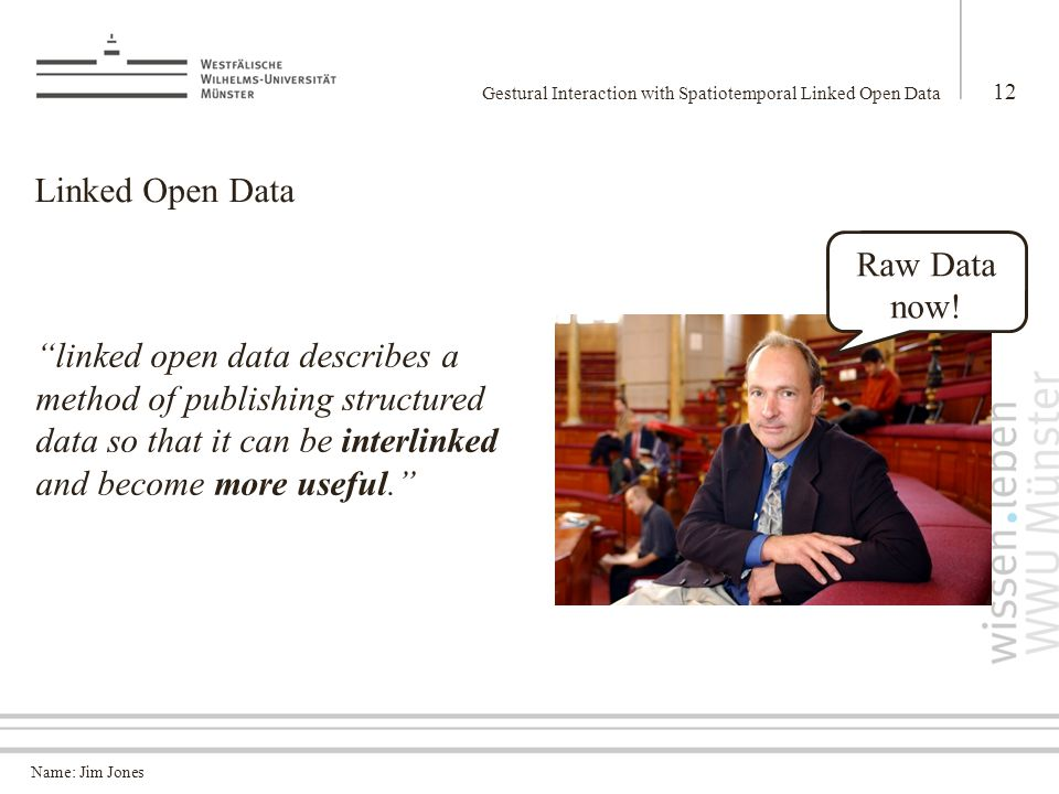 Name: Jim Jones Linked Open Data Gestural Interaction with Spatiotemporal Linked Open Data 12 linked open data describes a method of publishing structured data so that it can be interlinked and become more useful. Raw Data now!