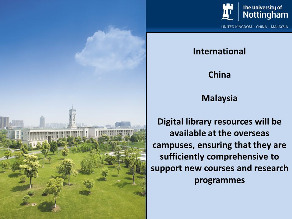 Re-defining Reference International China Malaysia Digital library resources will be available at the overseas campuses, ensuring that they are sufficiently comprehensive to support new courses and research programmes International China Malaysia Digital library resources will be available at the overseas campuses, ensuring that they are sufficiently comprehensive to support new courses and research programmes