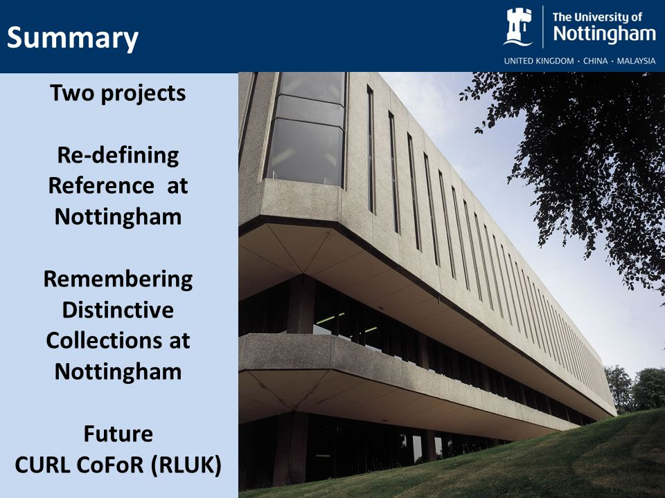 Summary Two projects Re-defining Reference at Nottingham Remembering Distinctive Collections at Nottingham Future CURL CoFoR (RLUK)