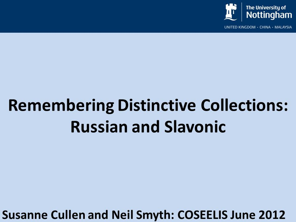 Remembering Distinctive Collections: Russian and Slavonic Susanne Cullen and Neil Smyth: COSEELIS June 2012