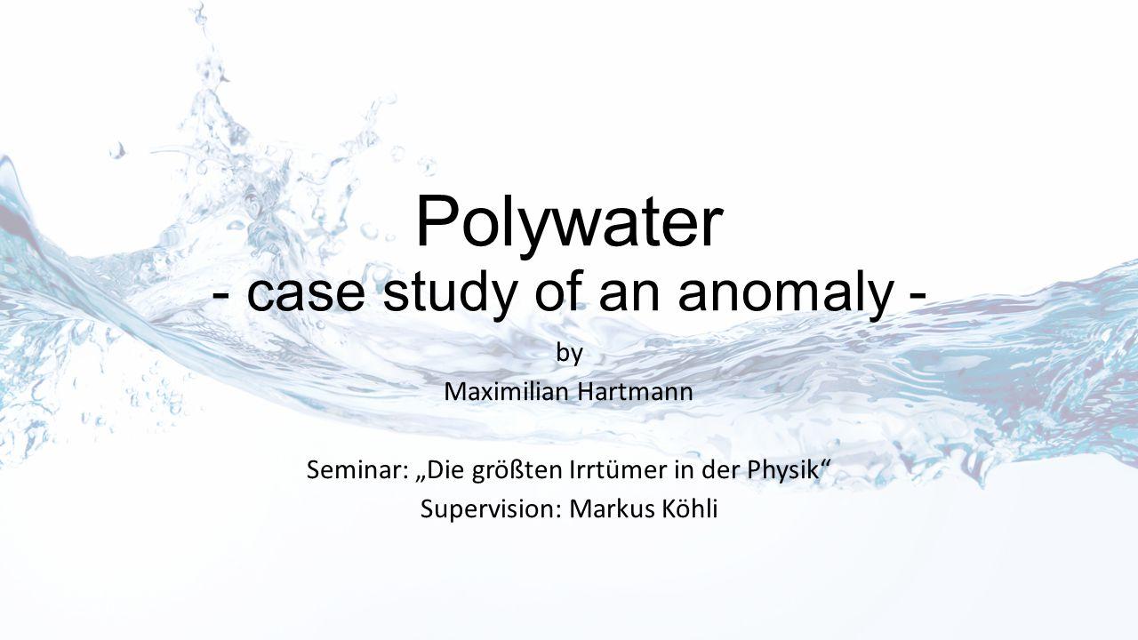 "Polywater - case study of an anomaly - by Maximilian Hartmann Seminar: ""Die größten Irrtümer in der Physik"" Supervision: Markus Köhli"