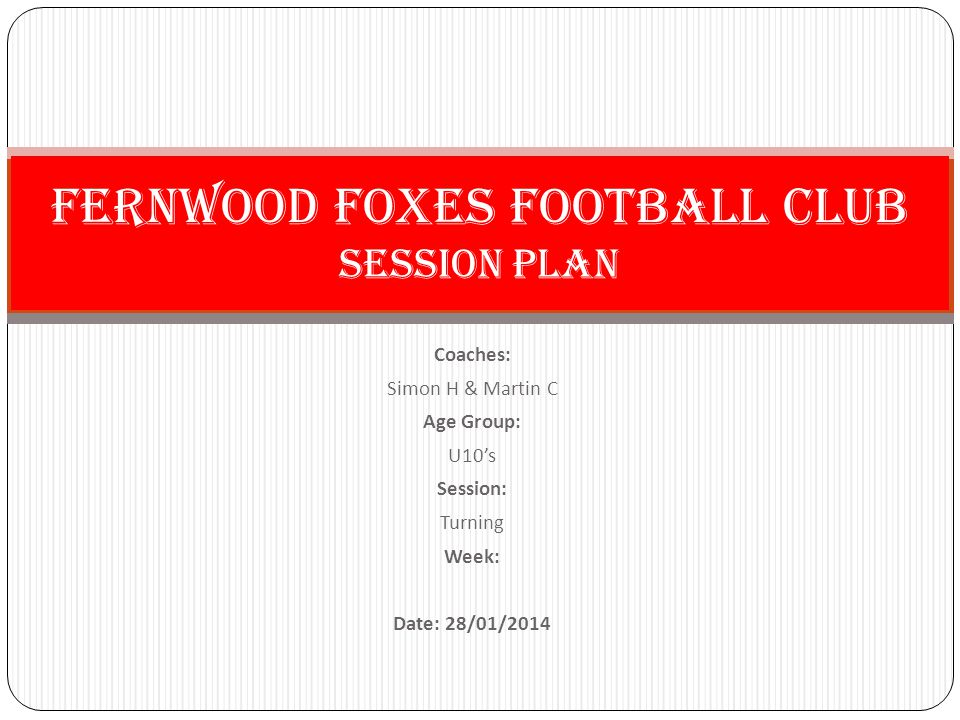 Coaches: Simon H & Martin C Age Group: U10's Session: Turning Week: Date: 28/01/2014 Fernwood Foxes Football Club Session PLan