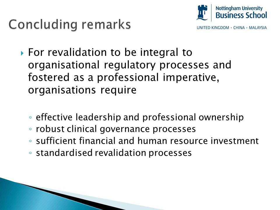  For revalidation to be integral to organisational regulatory processes and fostered as a professional imperative, organisations require ◦ effective leadership and professional ownership ◦ robust clinical governance processes ◦ sufficient financial and human resource investment ◦ standardised revalidation processes