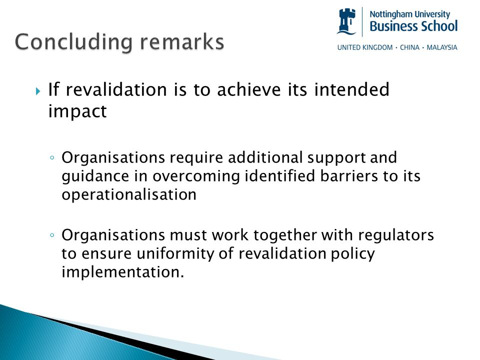  If revalidation is to achieve its intended impact ◦ Organisations require additional support and guidance in overcoming identified barriers to its operationalisation ◦ Organisations must work together with regulators to ensure uniformity of revalidation policy implementation.