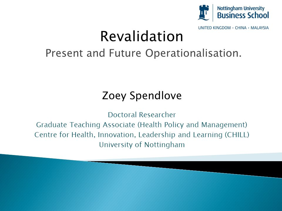 Revalidation Present and Future Operationalisation. Zoey Spendlove Doctoral Researcher Graduate Teaching Associate (Health Policy and Management) Cent