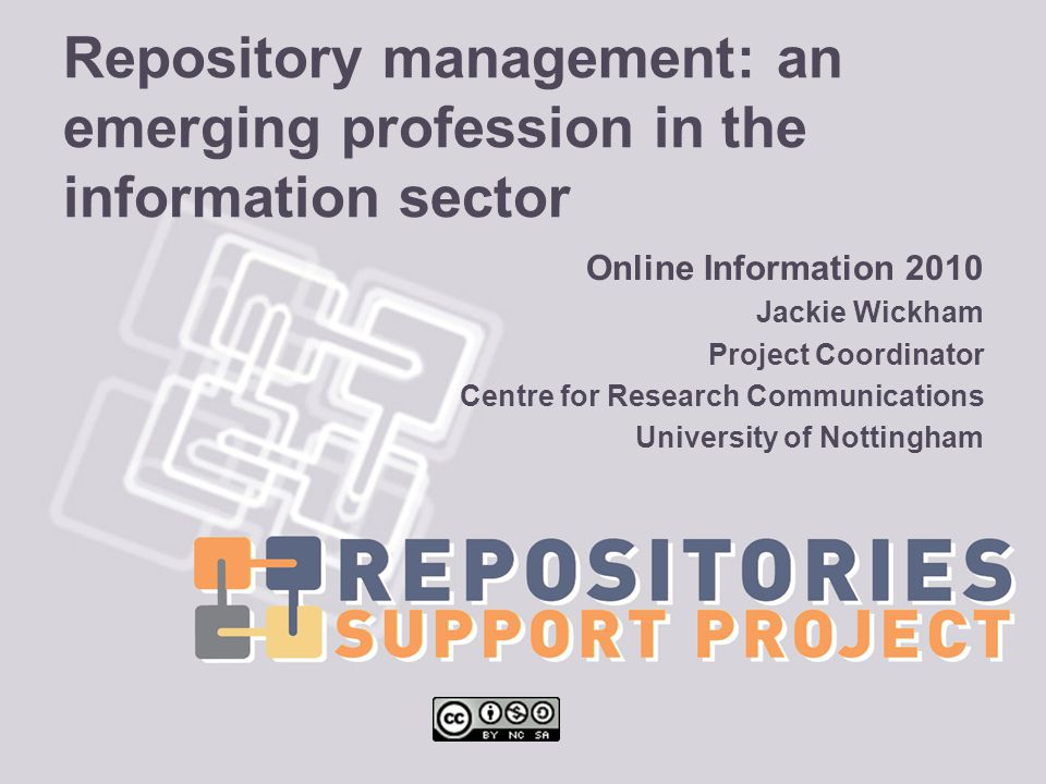 Repository management: an emerging profession in the information sector Online Information 2010 Jackie Wickham Project Coordinator Centre for Research Communications University of Nottingham