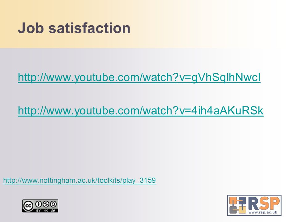 Job satisfaction http://www.youtube.com/watch v=gVhSqlhNwcI http://www.youtube.com/watch v=4ih4aAKuRSk http://www.nottingham.ac.uk/toolkits/play_3159