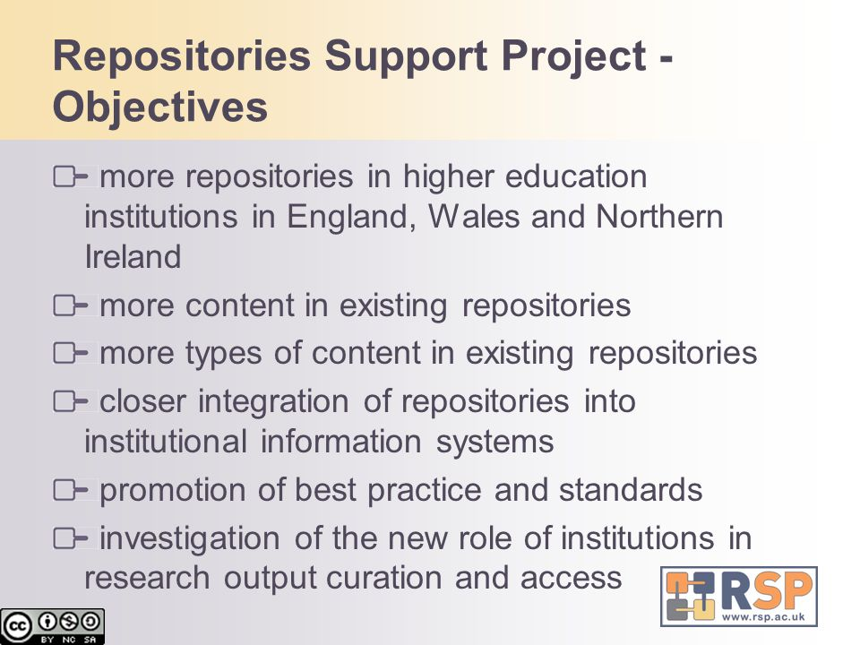 Repositories Support Project - Objectives more repositories in higher education institutions in England, Wales and Northern Ireland more content in existing repositories more types of content in existing repositories closer integration of repositories into institutional information systems promotion of best practice and standards investigation of the new role of institutions in research output curation and access