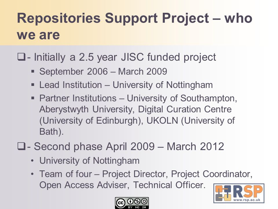 Repositories Support Project – who we are  - Initially a 2.5 year JISC funded project  September 2006 – March 2009  Lead Institution – University o