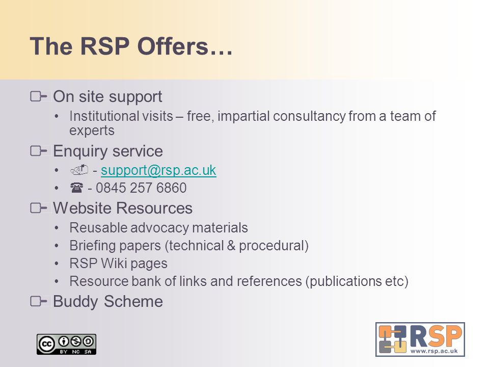 The RSP Offers… On site support Institutional visits – free, impartial consultancy from a team of experts Enquiry service  - support@rsp.ac.uksupport@rsp.ac.uk  - 0845 257 6860 Website Resources Reusable advocacy materials Briefing papers (technical & procedural) RSP Wiki pages Resource bank of links and references (publications etc) Buddy Scheme