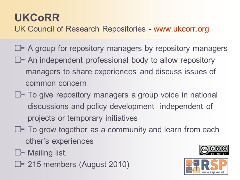 UKCoRR UK Council of Research Repositories - www.ukcorr.org A group for repository managers by repository managers An independent professional body to allow repository managers to share experiences and discuss issues of common concern To give repository managers a group voice in national discussions and policy development independent of projects or temporary initiatives To grow together as a community and learn from each other's experiences Mailing list.