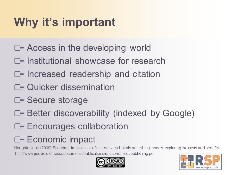 Why it's important Access in the developing world Institutional showcase for research Increased readership and citation Quicker dissemination Secure storage Better discoverability (indexed by Google) Encourages collaboration Economic impact Houghton et al (2009) Economic implications of alternative scholarly publishing models: exploring the costs and benefits http://www.jisc.ac.uk/media/documents/publications/rpteconomicoapublishing.pdf