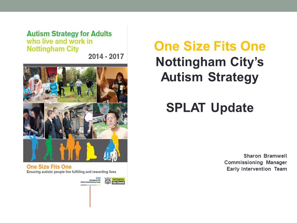 One Size Fits One Nottingham City's Autism Strategy SPLAT Update Sharon Bramwell Commissioning Manager Early Intervention Team