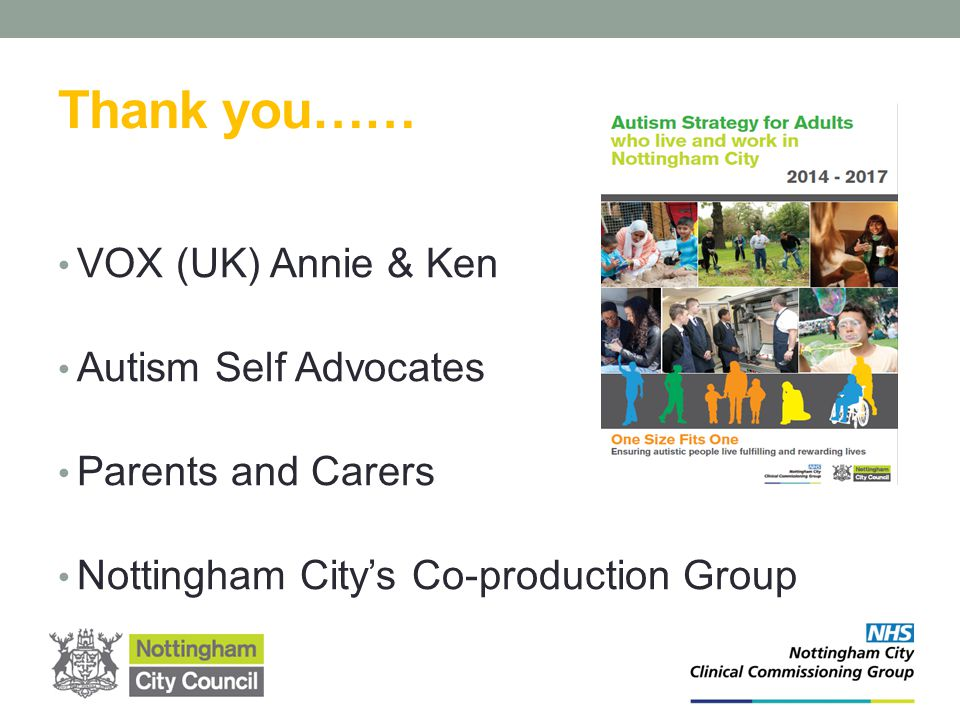 Thank you…… VOX (UK) Annie & Ken Autism Self Advocates Parents and Carers Nottingham City's Co-production Group