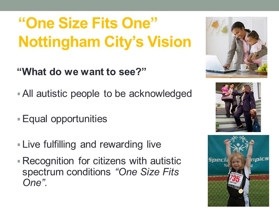 """One Size Fits One"" Nottingham City's Vision ""What do we want to see?""  All autistic people to be acknowledged  Equal opportunities  Live fulfillin"