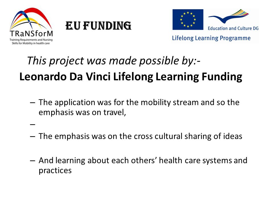EU Funding This project was made possible by:- Leonardo Da Vinci Lifelong Learning Funding – The application was for the mobility stream and so the emphasis was on travel, – – The emphasis was on the cross cultural sharing of ideas – And learning about each others' health care systems and practices