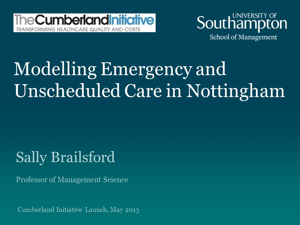 Modelling Emergency and Unscheduled Care in Nottingham Sally Brailsford Professor of Management Science Cumberland Initiative Launch, May 2013