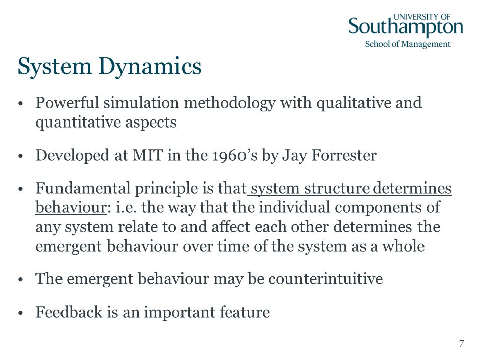 System Dynamics Powerful simulation methodology with qualitative and quantitative aspects Developed at MIT in the 1960's by Jay Forrester Fundamental