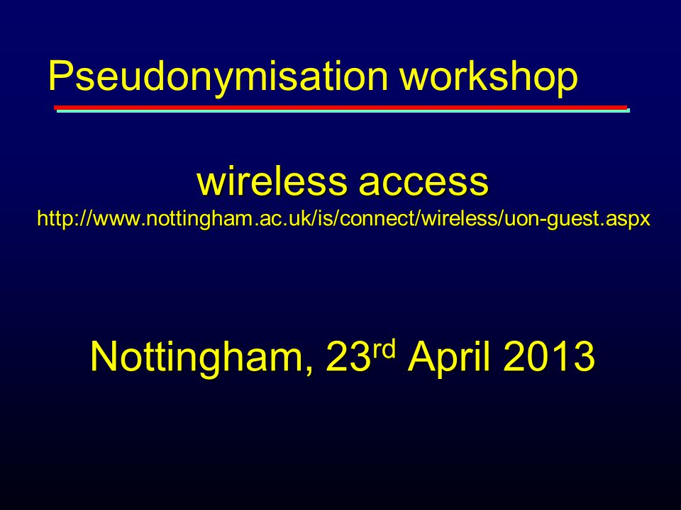 wireless access http://www.nottingham.ac.uk/is/connect/wireless/uon-guest.aspx Nottingham, 23 rd April 2013 Pseudonymisation workshop