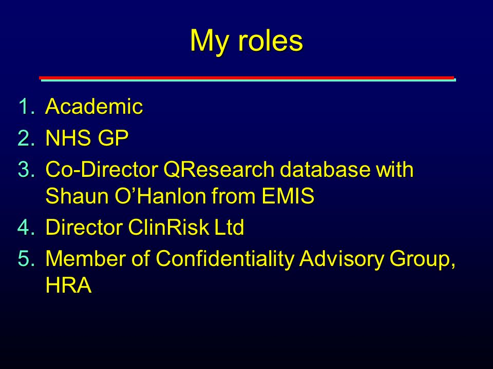My roles 1.Academic 2.NHS GP 3.Co-Director QResearch database with Shaun O'Hanlon from EMIS 4.Director ClinRisk Ltd 5.Member of Confidentiality Advisory Group, HRA