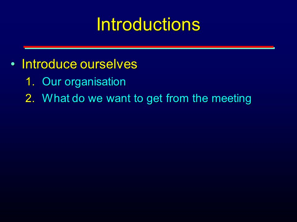 Introductions Introduce ourselvesIntroduce ourselves 1.Our organisation 2.What do we want to get from the meeting