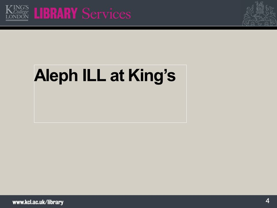 5 Centralised ILL at King's Background to ILL services at King's Benefits Aleph set up Day to day workflows