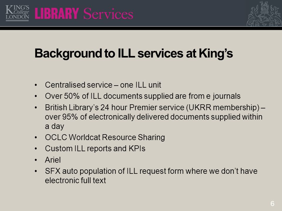 6 Background to ILL services at King's Centralised service – one ILL unit Over 50% of ILL documents supplied are from e journals British Library's 24 hour Premier service (UKRR membership) – over 95% of electronically delivered documents supplied within a day OCLC Worldcat Resource Sharing Custom ILL reports and KPIs Ariel SFX auto population of ILL request form where we don't have electronic full text