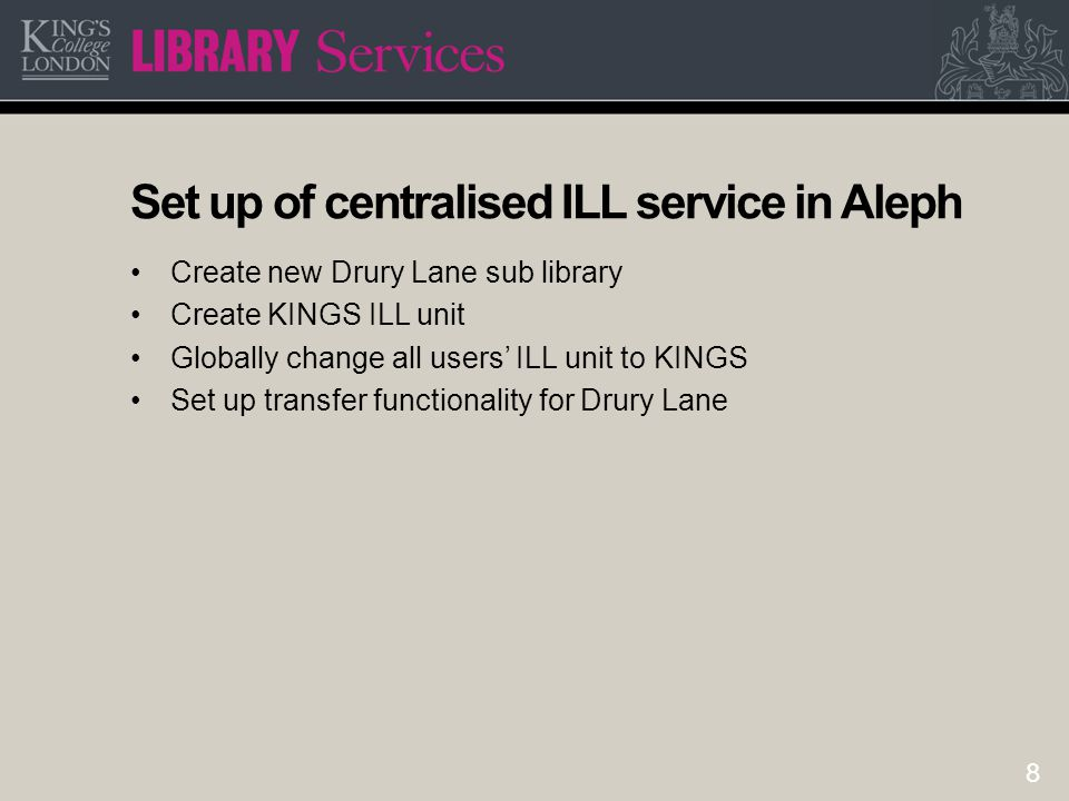 8 Set up of centralised ILL service in Aleph Create new Drury Lane sub library Create KINGS ILL unit Globally change all users' ILL unit to KINGS Set up transfer functionality for Drury Lane